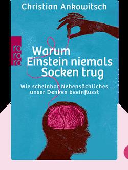 Warum Einstein niemals Socken trug: Wie scheinbar Nebensächliches unser Denken beeinflusst von Christian Ankowitsch