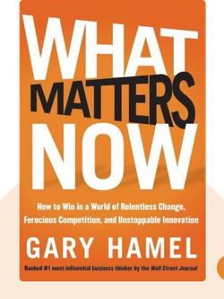 What Matters Now: How to Win in a World of Relentless Change, Ferocious Competition and Unstoppable Innovation  by Gary Hamel