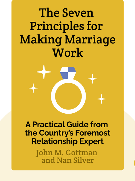 The Seven Principles for Making Marriage Work: A Practical Guide from the Country's Foremost Relationship Expert by John M. Gottman and Nan Silver