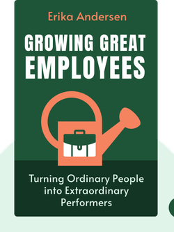 Growing Great Employees: Turning Ordinary People into Extraordinary Performers by Erika Andersen