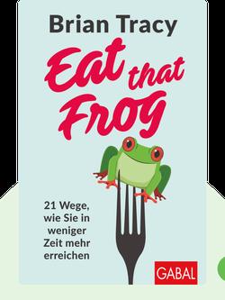 Eat that Frog: 21 Wege, um sein Zaudern zu überwinden und in weniger Zeit mehr zu erledigen by Brian Tracy
