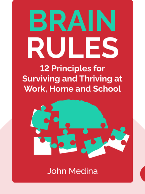 Brain Rules: 12 Principles for Surviving and Thriving at Work, Home and School by John Medina