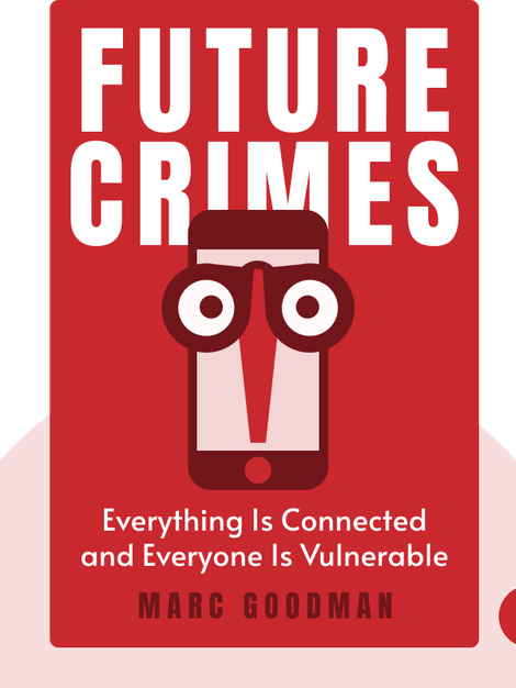 Future Crimes: Everything Is Connected, Everyone Is Vulnerable and What We Can Do About It by Marc Goodman