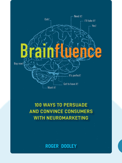 Brainfluence: 100 Ways to Persuade and Convince Consumers with Neuromarketing  by Roger Dooley