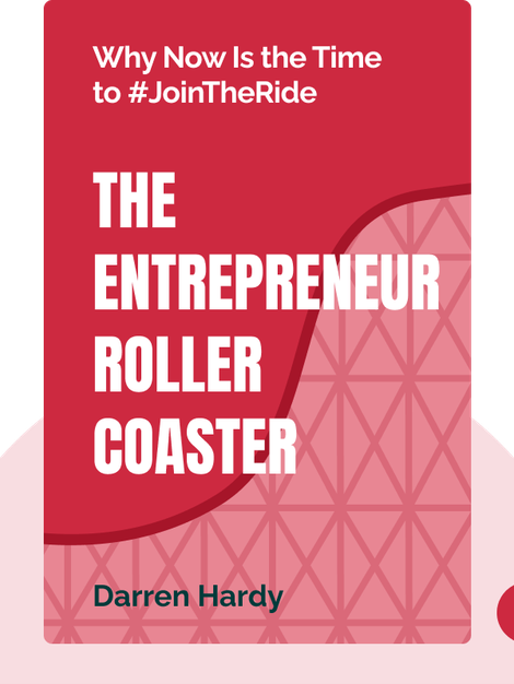The Entrepreneur Roller Coaster: Why Now Is the Time to #JoinTheRide by Darren Hardy