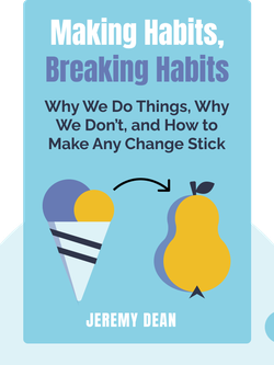 Making Habits, Breaking Habits: Why We Do Things, Why We Don't, and How to Make Any Change Stick by Jeremy Dean