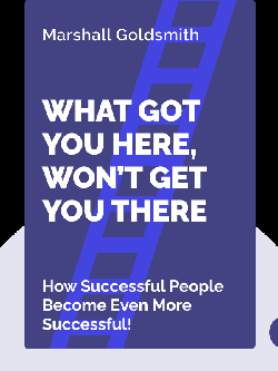What Got You Here, Won't Get You There: How Successful People Become Even More Successful!  by Marshall Goldsmith