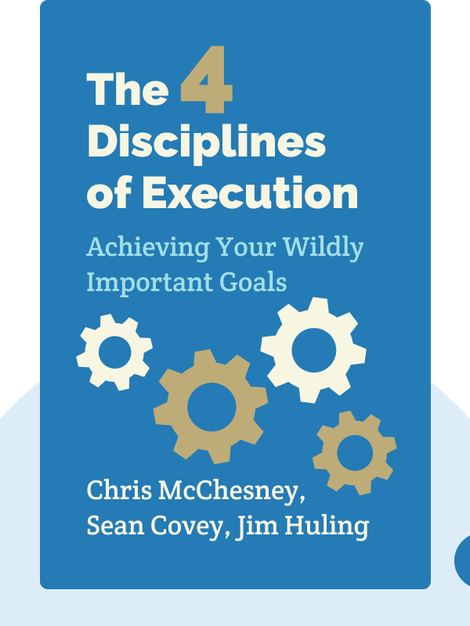 The 4 Disciplines of Execution: Achieving Your Wildly Important Goals by Chris McChesney, Sean Covey, Jim Huling