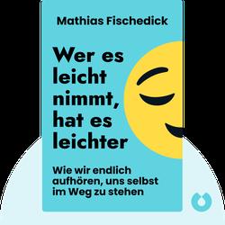 Wer es leicht nimmt, hat es leichter: Wie wir endlich aufhören, uns selbst im Weg zu stehen von Mathias Fischedick