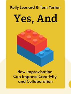 "Yes, And: How Improvisation Reverses ""No, But"" Thinking and Improves Creativity and Collaboration by Kelly Leonard & Tom Yorton"