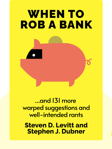 When to Rob a Bank: ...and 131 more warped suggestions and well-intended rants. by Steven D. Levitt and Stephen J. Dubner