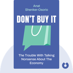 Don't Buy It: The Trouble with Talking Nonsense About the Economy by Anat Shenker-Osorio
