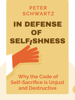 In Defense of Selfishness: Why the Code of Self-Sacrifice is Unjust and Destructive by Peter Schwartz