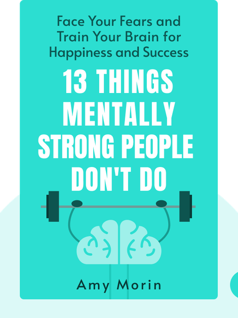 13 Things Mentally Strong People Don't Do: Take Back Your Power, Embrace Change, Face Your Fears and Train Your Brain for Happiness and Success by Amy Morin