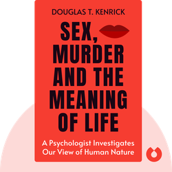 Sex, Murder and the Meaning of Life: A Psychologist Investigates How Evolution, Cognition, and Complexity Are Revolutionizing Our View of Human Nature by Douglas T. Kenrick