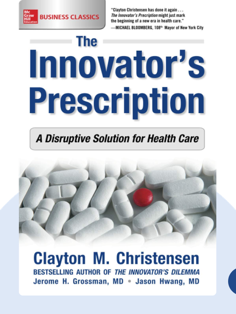 The Innovator's Prescription: A Disruptive Solution for Health Care by Clayton Christensen, Jerome H. Grossman, Jason D. Hwang