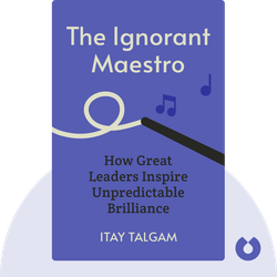 The Ignorant Maestro: How Great Leaders Inspire Unpredictable Brilliance von Itay Talgam