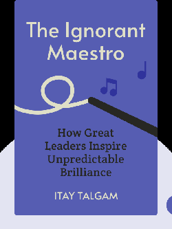The Ignorant Maestro: How Great Leaders Inspire Unpredictable Brilliance by Itay Talgam