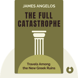 The Full Catastrophe: Travels Among the New Greek Ruins by James Angelos
