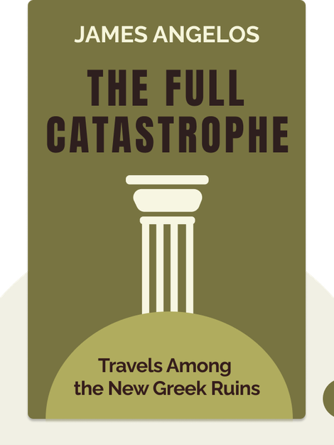 The Full Catastrophe: Travels Among the New Greek Ruins von James Angelos
