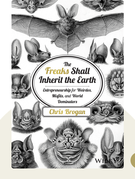 The Freaks Shall Inherit the Earth: Entrepreneurship For Weirdos, Misfits and World Dominators von Chris Brogan