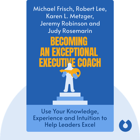 Becoming an Exceptional Executive Coach by Michael Frisch, Robert Lee, Karen L. Metzger, Jeremy Robinson and Judy Rosemarin