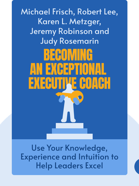 Becoming an Exceptional Executive Coach: Use Your Knowledge, Experience and Intuition to Help Leaders Excel by Michael Frisch, Robert Lee, Karen L. Metzger, Jeremy Robinson and Judy Rosemarin