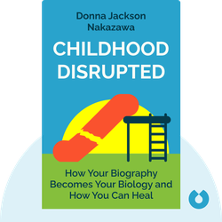 Childhood Disrupted: How Your Biography Becomes Your Biology and How You Can Heal by Donna Jackson Nakazawa