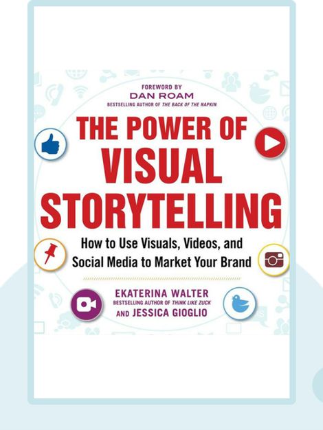 The Power of Visual Storytelling: How to Use Visuals, Videos and Social Media to Market Your Brand by Ekaterina Walter and Jessica Gioglio