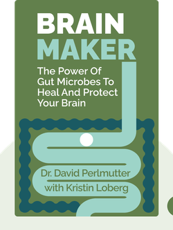 Brain Maker: The Power of Gut Microbes to Heal and Protect your Brain – for Life by Dr. David Perlmutter with Kristin Loberg
