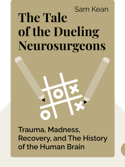 The Tale of the Dueling Neurosurgeons: The History of the Human Brain as Revealed by True Stories of Trauma, Madness and Recovery von Sam Kean