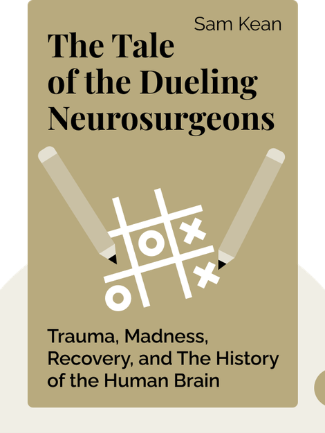 The Tale of the Dueling Neurosurgeons: The History of the Human Brain as Revealed by True Stories of Trauma, Madness and Recovery by Sam Kean