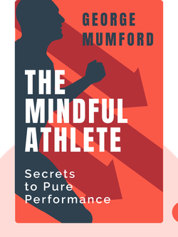 The Mindful Athlete: Secrets to Pure Performance by George Mumford