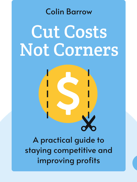 Cut Costs Not Corners: A practical guide to staying competitive and improving profits by Colin Barrow