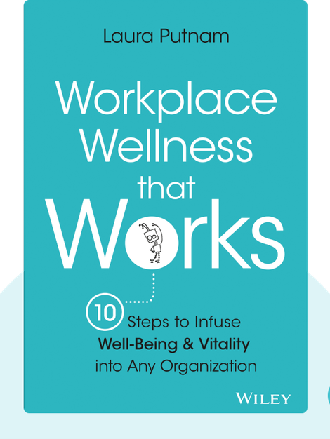 Workplace Wellness that Works: 10 Steps to Infuse Well-Being and Vitality into Any Organization by Laura Putnam