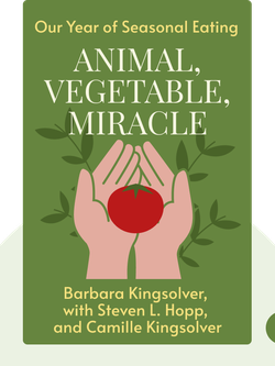 Animal, Vegetable, Miracle: Our Year of Seasonal Eating by Barbara Kingsolver, with Steven L. Hopp, and Camille Kingsolver