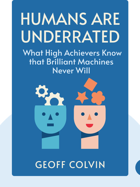 Humans are Underrated: What High Achievers Know that Brilliant Machines Never Will by Geoff Colvin