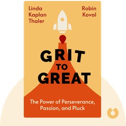 Grit to Great: How Perseverance, Passion, and Pluck Take You from Ordinary to Extraordinary by Linda Kaplan Thaler & Robin Koval