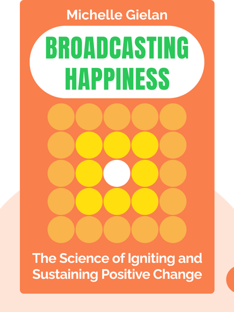 Broadcasting Happiness: The Science of Igniting and Sustaining Positive Change  by Michelle Gielan