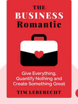 The Business Romantic: Give Everything, Quantify Nothing and Create Something Greater Than Yourself by Tim Leberecht