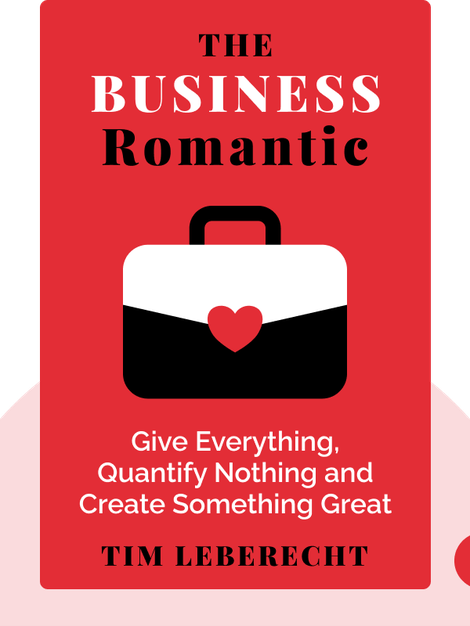 The Business Romantic: Give Everything, Quantify Nothing and Create Something Greater Than Yourself von Tim Leberecht