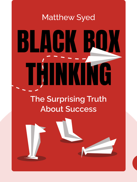 Black Box Thinking: The Surprising Truth About Success (And Why Some People Never Learn from Mistakes) by Matthew Syed