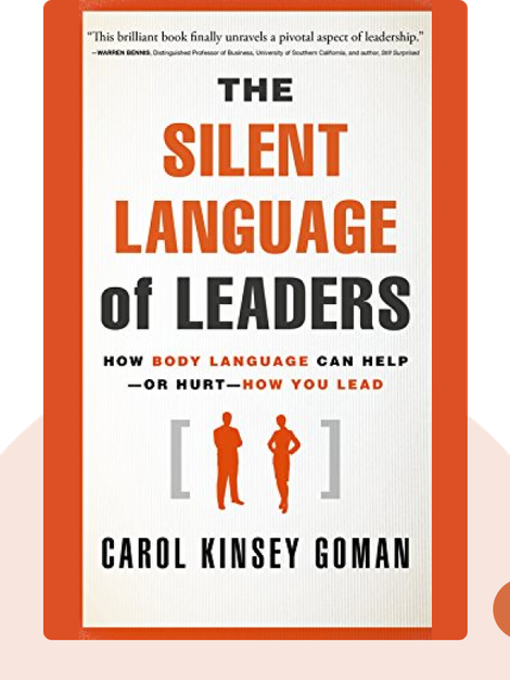 The Silent Language of Leaders: How Body Language Can Help – or Hurt – How You Lead by Carol Kinsey Gorman