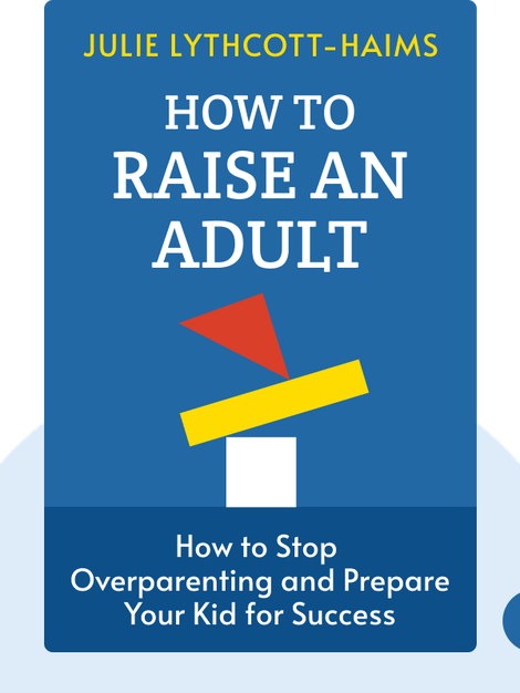 How to Raise an Adult: Break Free of the Overparenting Trap and Prepare Your Kid for Success by Julie Lythcott-Haims