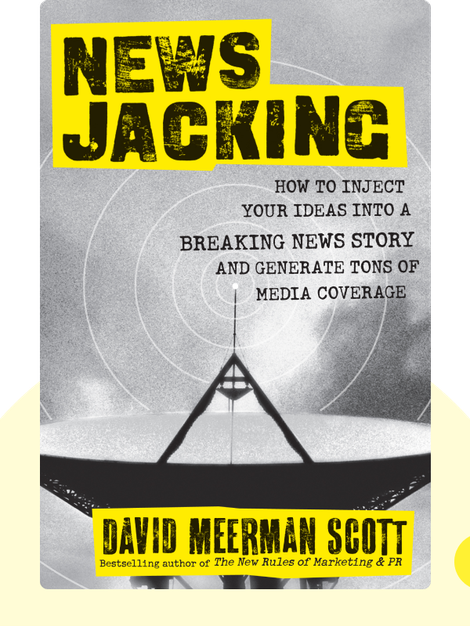 Newsjacking: How to Inject Your Ideas Into a Breaking News Story and Generate Tons of Media Coverage  by David Meerman Scott