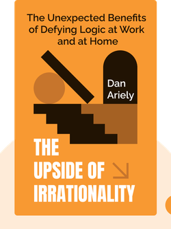The Upside of Irrationality: The Unexpected Benefits of Defying Logic at Work and at Home von Dan Ariely