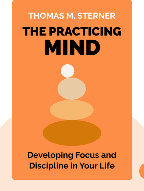 The Practicing Mind: Developing Focus and Discipline in Your Life by Thomas M. Sterner