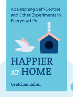 Happier at Home: Kiss More, Jump More, Abandon Self-Control, and My Other Experiments in Everyday Life von Gretchen Rubin