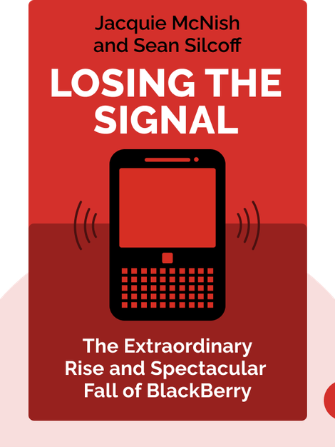 Losing The Signal: The Untold Story Behind the Extraordinary Rise and Spectacular Fall of BlackBerry by Jacquie McNish and Sean Silcoff