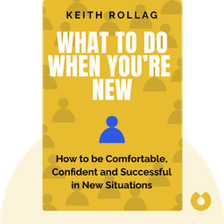 What to Do When You're New: How to be Comfortable, Confident, and Successful in New Situations by Keith Rollag